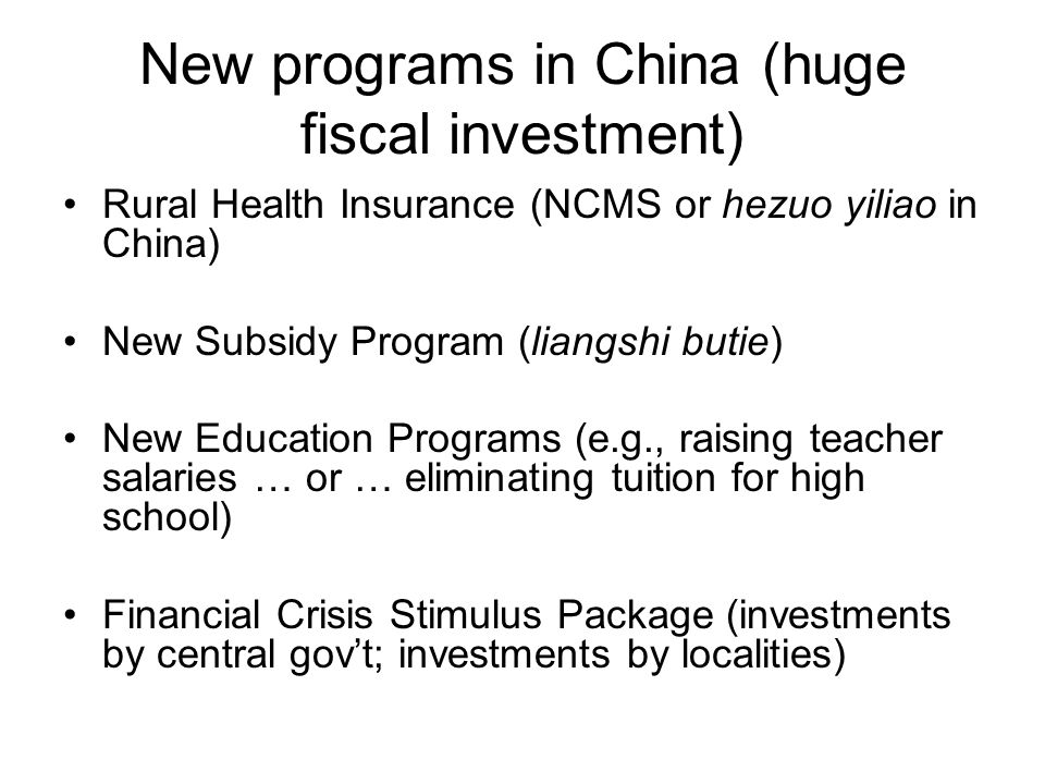 New programs in China (huge fiscal investment) Rural Health Insurance (NCMS or hezuo yiliao in China) New Subsidy Program (liangshi butie) New Education Programs (e.g., raising teacher salaries … or … eliminating tuition for high school) Financial Crisis Stimulus Package (investments by central gov't; investments by localities)