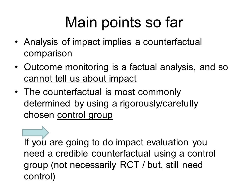 Main points so far Analysis of impact implies a counterfactual comparison Outcome monitoring is a factual analysis, and so cannot tell us about impact The counterfactual is most commonly determined by using a rigorously/carefully chosen control group If you are going to do impact evaluation you need a credible counterfactual using a control group (not necessarily RCT / but, still need control)