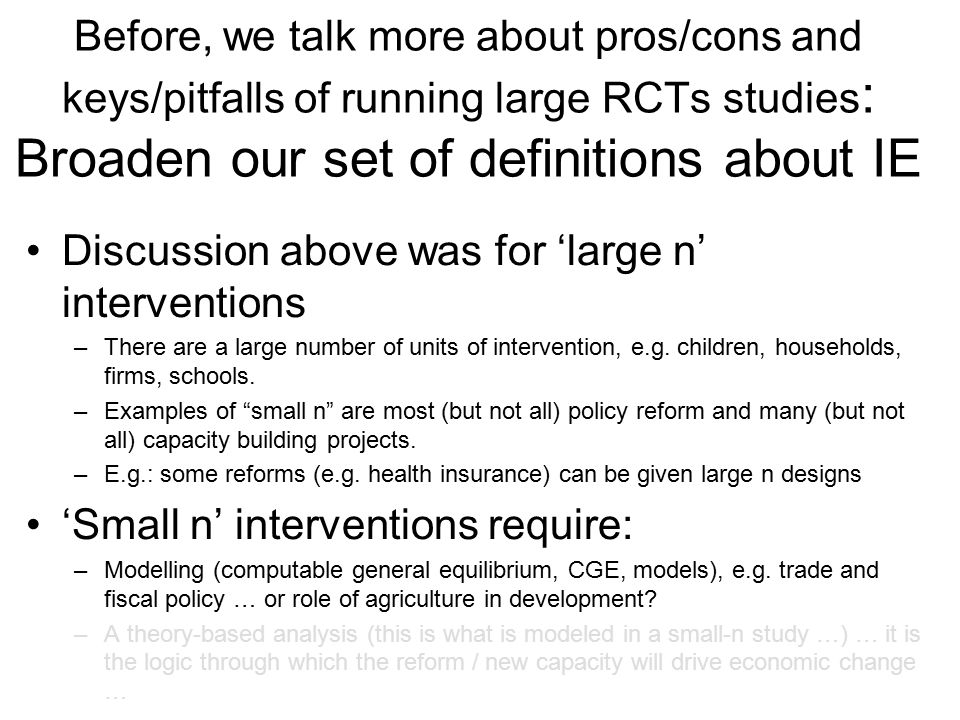 Before, we talk more about pros/cons and keys/pitfalls of running large RCTs studies : Broaden our set of definitions about IE Discussion above was for 'large n' interventions –There are a large number of units of intervention, e.g.