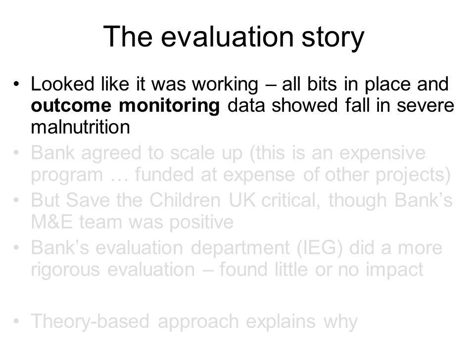 The evaluation story Looked like it was working – all bits in place and outcome monitoring data showed fall in severe malnutrition Bank agreed to scale up (this is an expensive program … funded at expense of other projects) But Save the Children UK critical, though Bank's M&E team was positive Bank's evaluation department (IEG) did a more rigorous evaluation – found little or no impact Theory-based approach explains why
