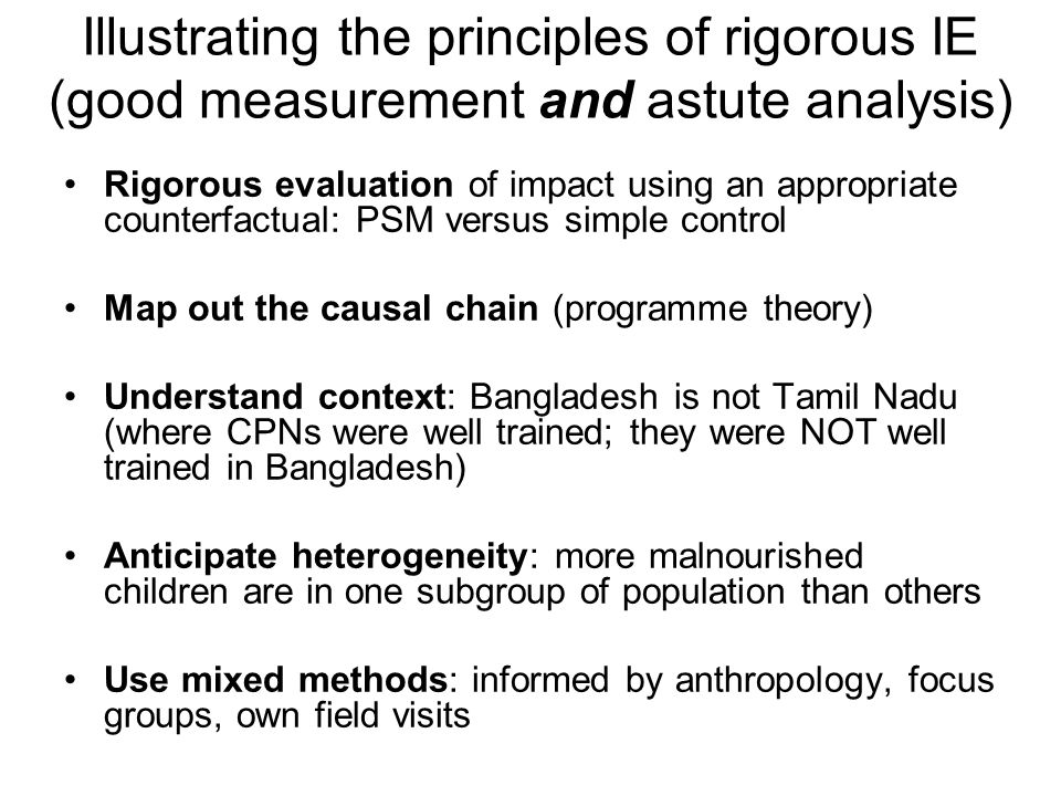 Illustrating the principles of rigorous IE (good measurement and astute analysis) Rigorous evaluation of impact using an appropriate counterfactual: PSM versus simple control Map out the causal chain (programme theory) Understand context: Bangladesh is not Tamil Nadu (where CPNs were well trained; they were NOT well trained in Bangladesh) Anticipate heterogeneity: more malnourished children are in one subgroup of population than others Use mixed methods: informed by anthropology, focus groups, own field visits