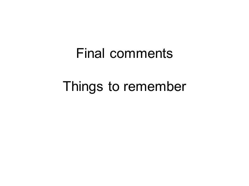 Final comments Things to remember