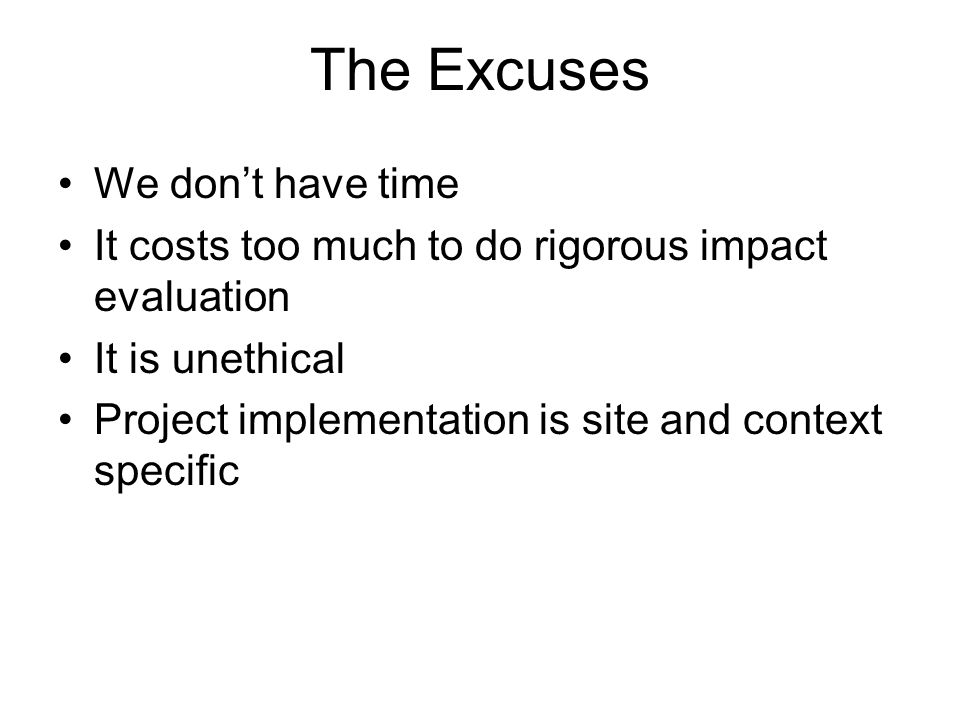The Excuses We don't have time It costs too much to do rigorous impact evaluation It is unethical Project implementation is completely site and context specific We already know!
