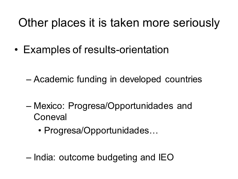 Other places it is taken more seriously Examples of results-orientation –Academic funding in developed countries –Mexico: Progresa/Opportunidades and Coneval Progresa/Opportunidades… –India: outcome budgeting and IEO