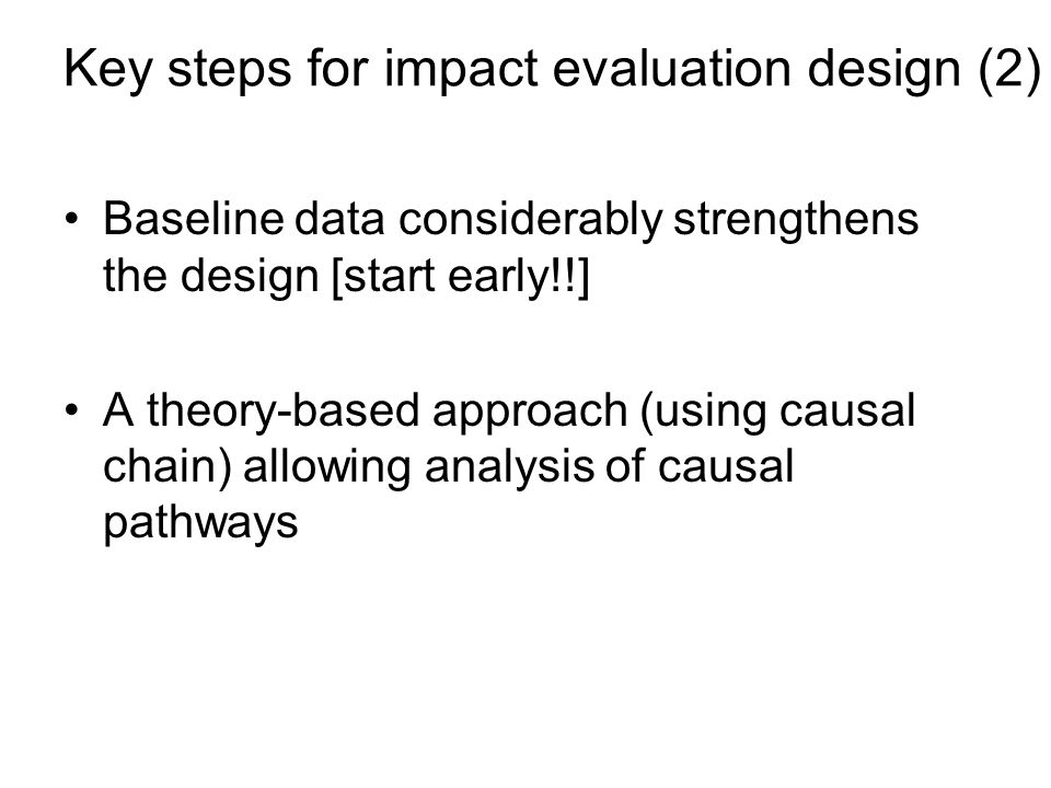 Key steps for impact evaluation design (2) Baseline data considerably strengthens the design [start early!!] A theory-based approach (using causal chain) allowing analysis of causal pathways