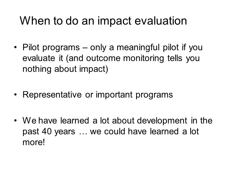 When to do an impact evaluation Pilot programs – only a meaningful pilot if you evaluate it (and outcome monitoring tells you nothing about impact) Representative or important programs We have learned a lot about development in the past 40 years … we could have learned a lot more!