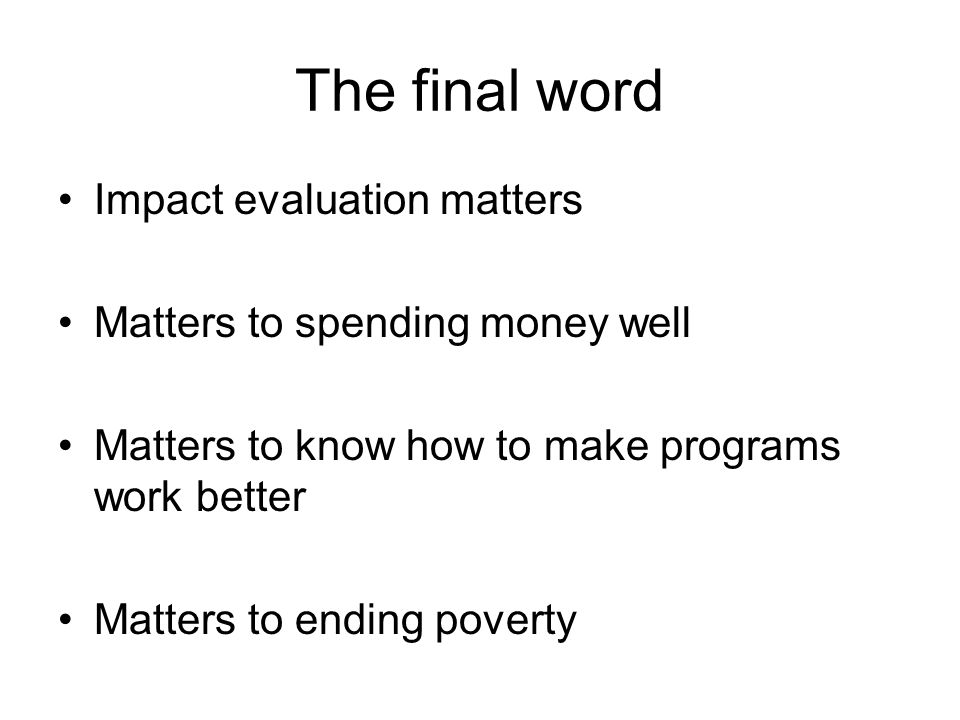 The final word Impact evaluation matters Matters to spending money well Matters to know how to make programs work better Matters to ending poverty