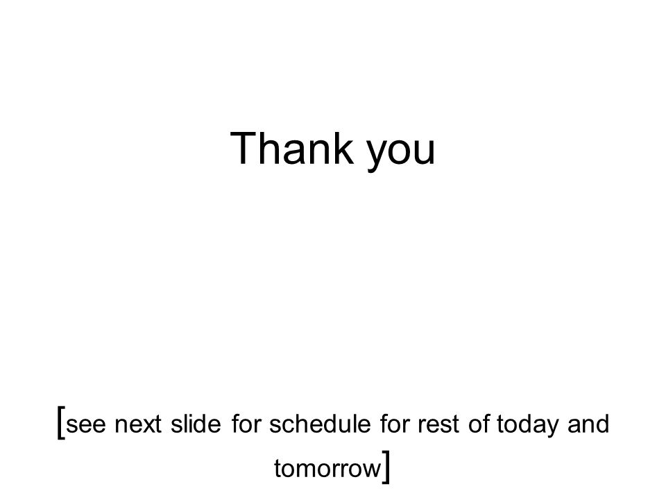 Thank you [ see next slide for schedule for rest of today and tomorrow ]