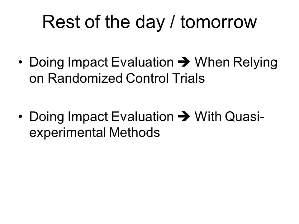 Rest of the day / tomorrow Doing Impact Evaluation  When Relying on Randomized Control Trials Doing Impact Evaluation  With Quasi- experimental Methods