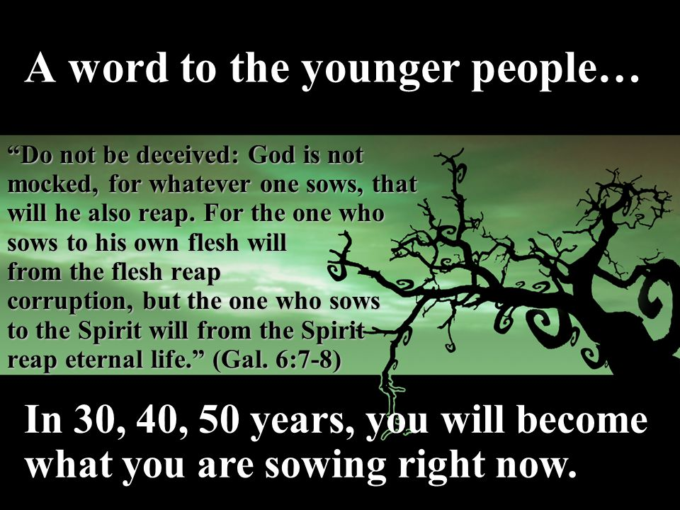 A word to the younger people… Do not be deceived: God is not mocked, for whatever one sows, that will he also reap.