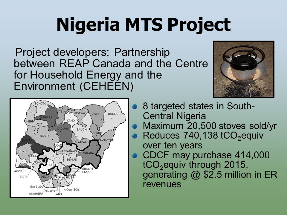 Nigeria MTS Project 8 targeted states in South- Central Nigeria Maximum 20,500 stoves sold/yr Reduces 740,138 tCO 2 equiv over ten years CDCF may purchase 414,000 tCO 2 equiv through 2015, generating @ $2.5 million in ER revenues Project developers: Partnership between REAP Canada and the Centre for Household Energy and the Environment (CEHEEN)