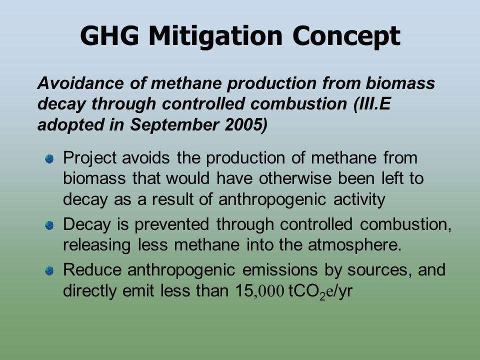 GHG Mitigation Concept Project avoids the production of methane from biomass that would have otherwise been left to decay as a result of anthropogenic activity Decay is prevented through controlled combustion, releasing less methane into the atmosphere.