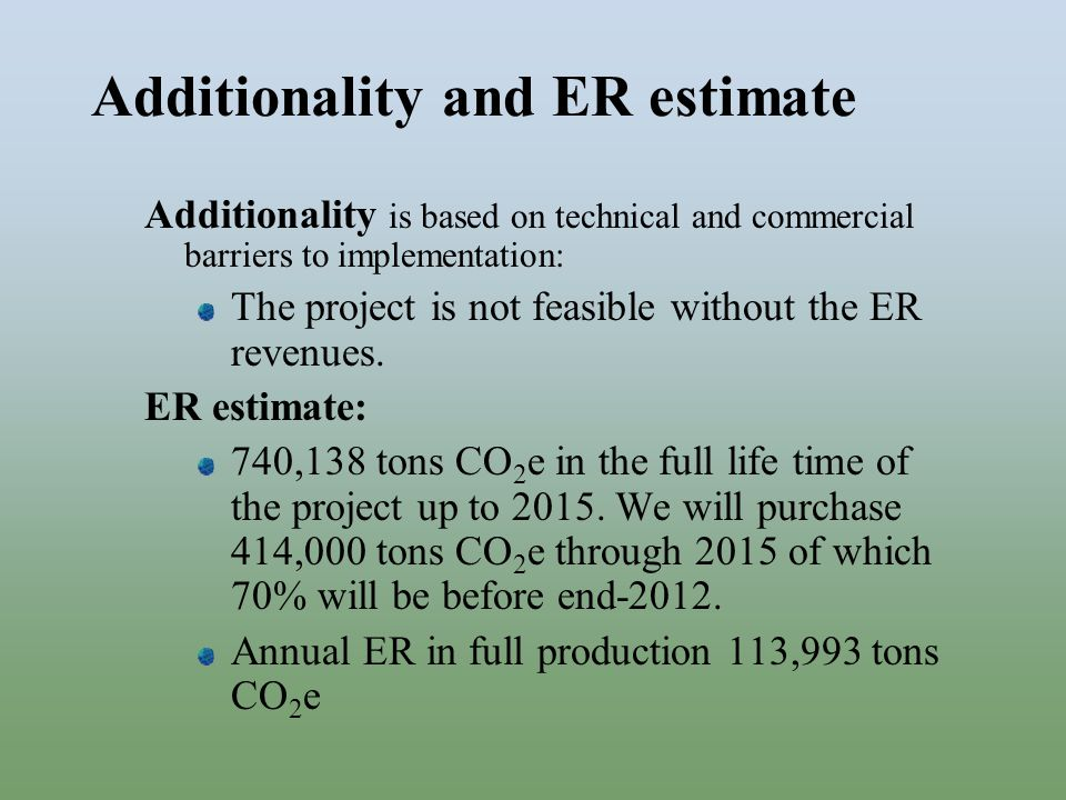 Additionality and ER estimate Additionality is based on technical and commercial barriers to implementation: The project is not feasible without the ER revenues.