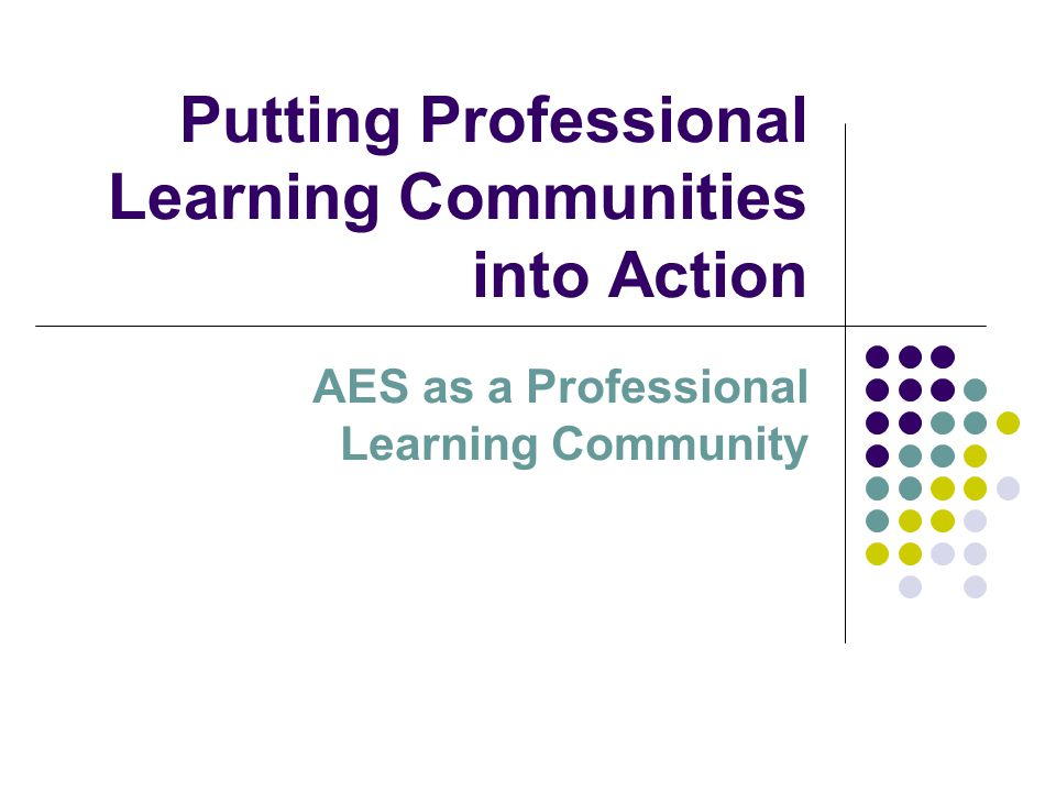 Putting Professional Learning Communities into Action AES as a Professional Learning Community