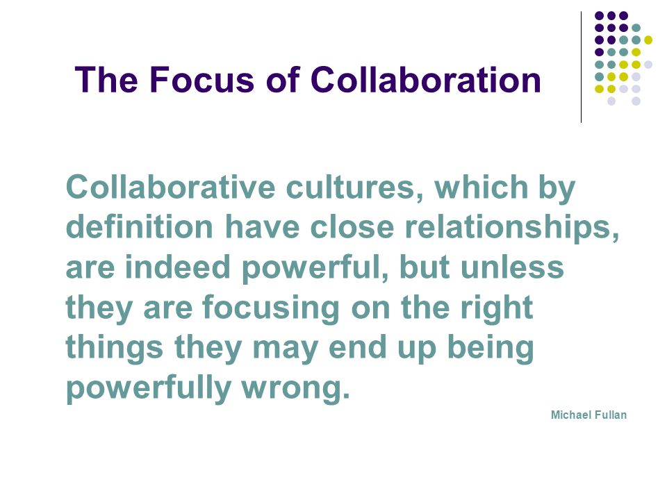 The Focus of Collaboration Collaborative cultures, which by definition have close relationships, are indeed powerful, but unless they are focusing on the right things they may end up being powerfully wrong.