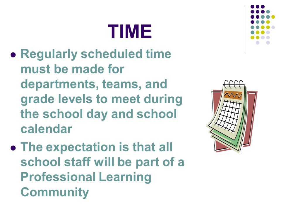 TIME Regularly scheduled time must be made for departments, teams, and grade levels to meet during the school day and school calendar The expectation is that all school staff will be part of a Professional Learning Community