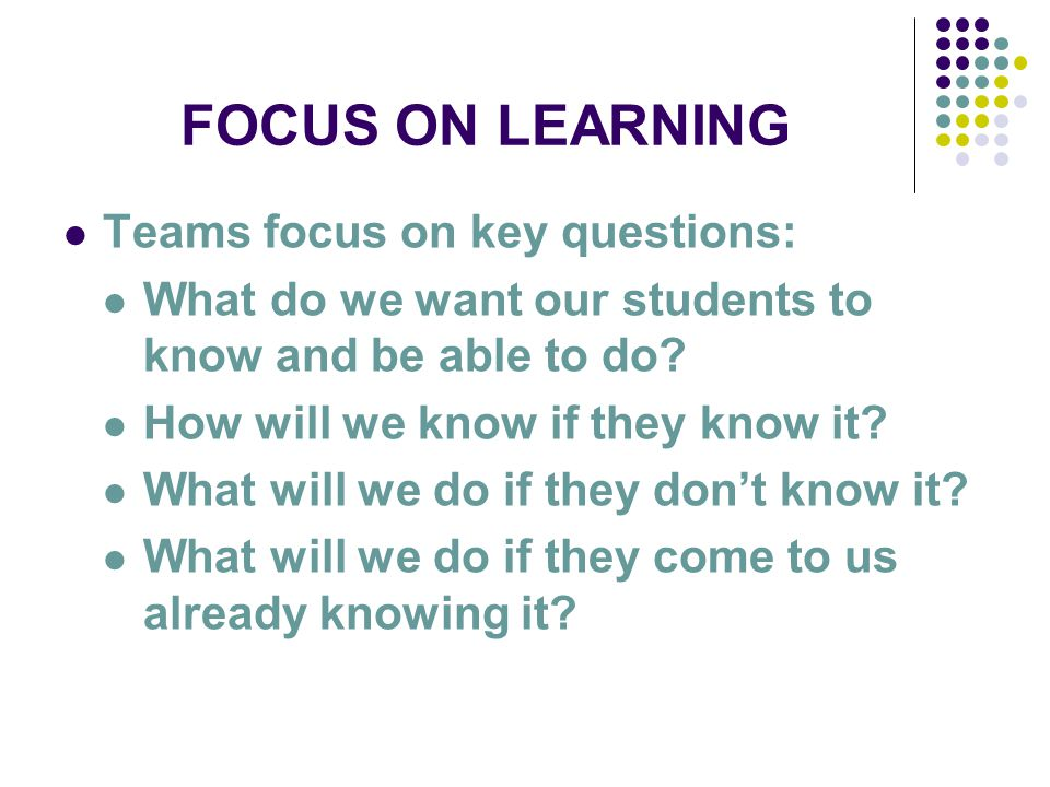 FOCUS ON LEARNING Teams focus on key questions: What do we want our students to know and be able to do.