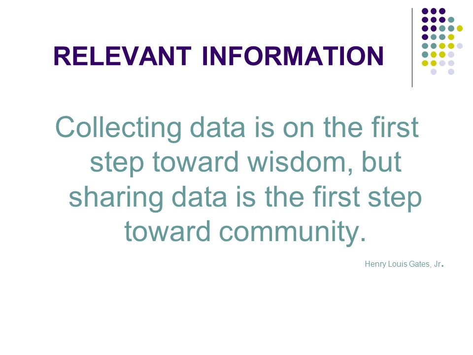 RELEVANT INFORMATION Collecting data is on the first step toward wisdom, but sharing data is the first step toward community.