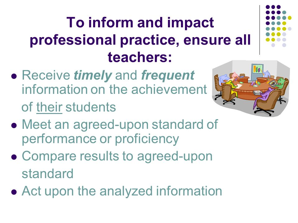 To inform and impact professional practice, ensure all teachers: Receive timely and frequent information on the achievement of their students Meet an agreed-upon standard of performance or proficiency Compare results to agreed-upon standard Act upon the analyzed information