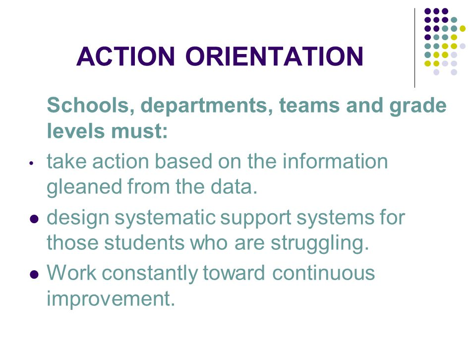 ACTION ORIENTATION Schools, departments, teams and grade levels must: take action based on the information gleaned from the data.