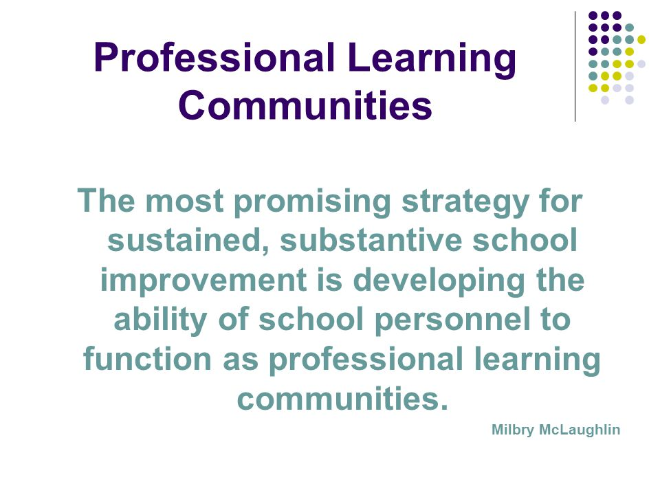 Professional Learning Communities The most promising strategy for sustained, substantive school improvement is developing the ability of school personnel to function as professional learning communities.