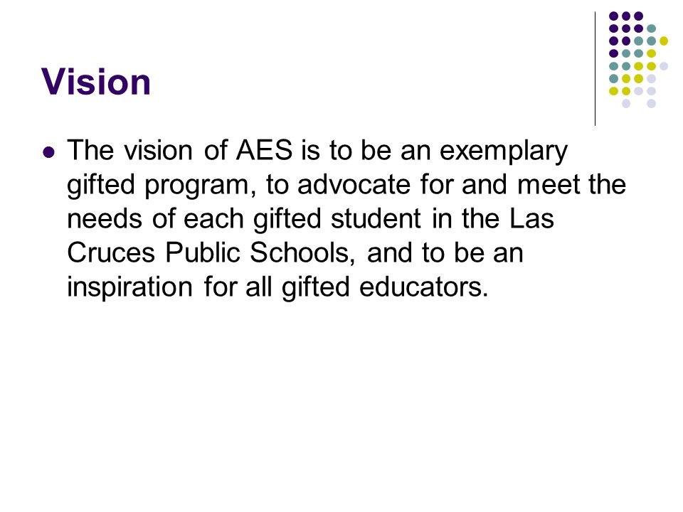 Vision The vision of AES is to be an exemplary gifted program, to advocate for and meet the needs of each gifted student in the Las Cruces Public Schools, and to be an inspiration for all gifted educators.