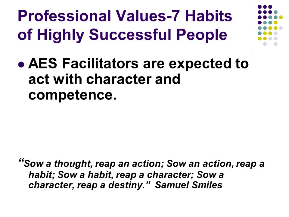Professional Values-7 Habits of Highly Successful People AES Facilitators are expected to act with character and competence.