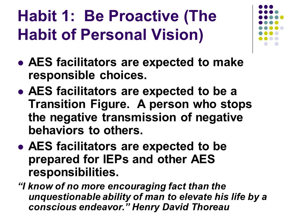 Habit 1: Be Proactive (The Habit of Personal Vision) AES facilitators are expected to make responsible choices.