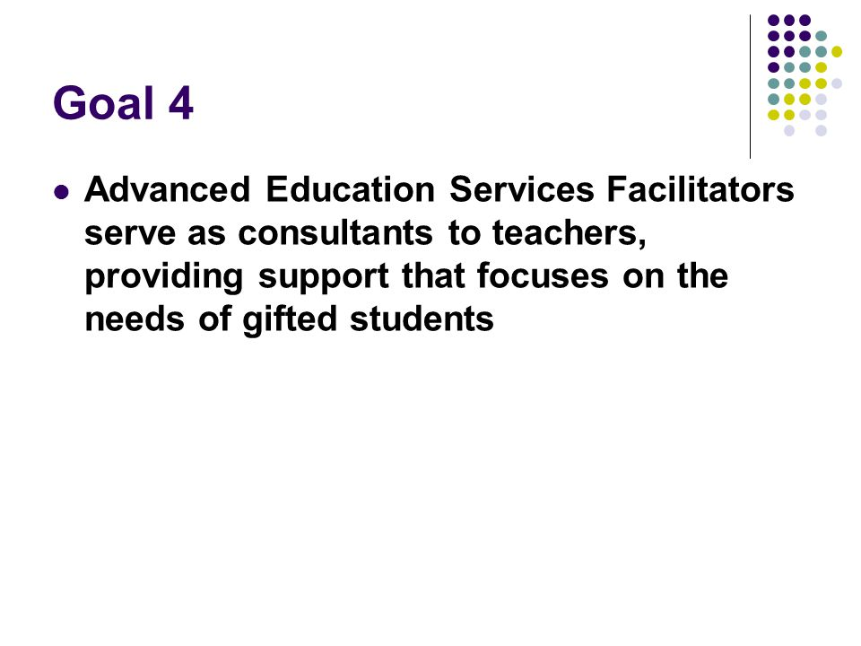 Goal 4 Advanced Education Services Facilitators serve as consultants to teachers, providing support that focuses on the needs of gifted students