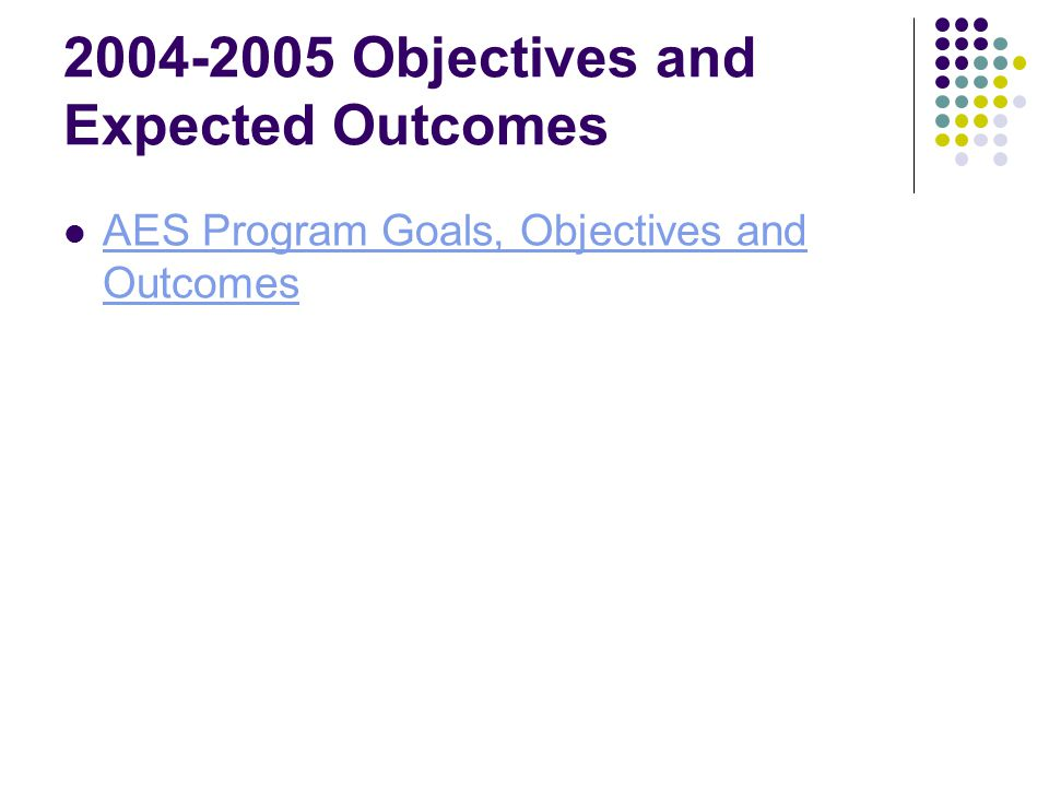 2004-2005 Objectives and Expected Outcomes AES Program Goals, Objectives and Outcomes AES Program Goals, Objectives and Outcomes