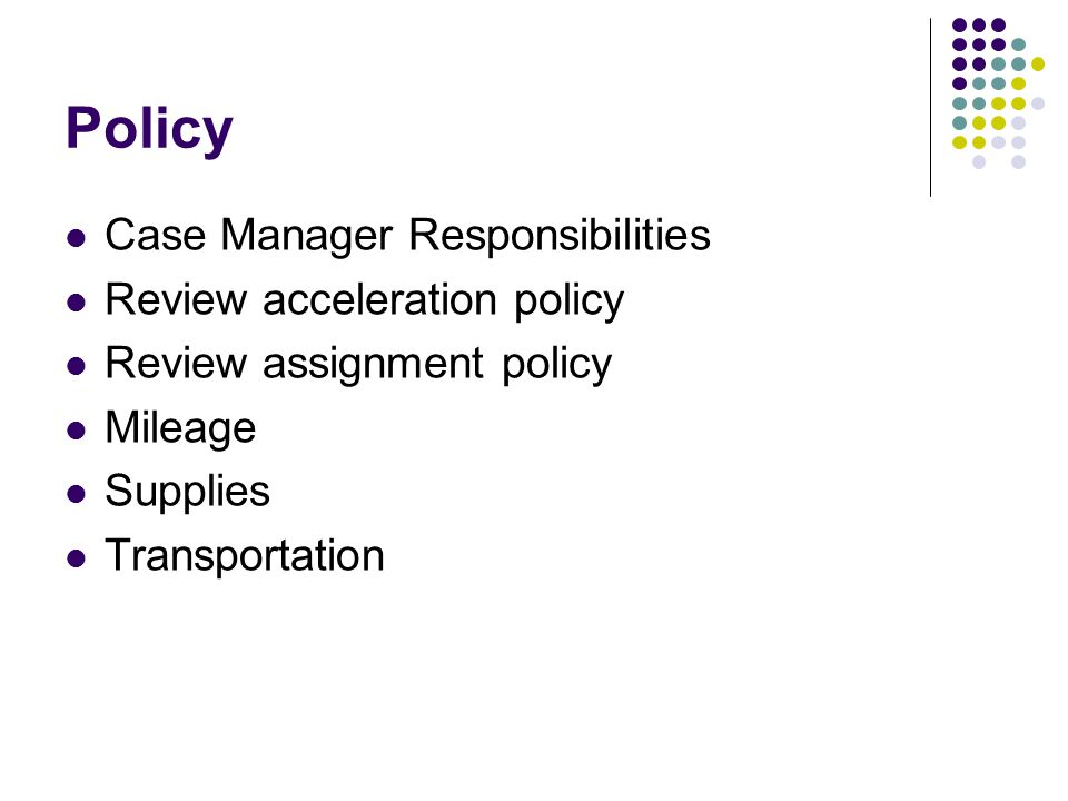 Policy Case Manager Responsibilities Review acceleration policy Review assignment policy Mileage Supplies Transportation