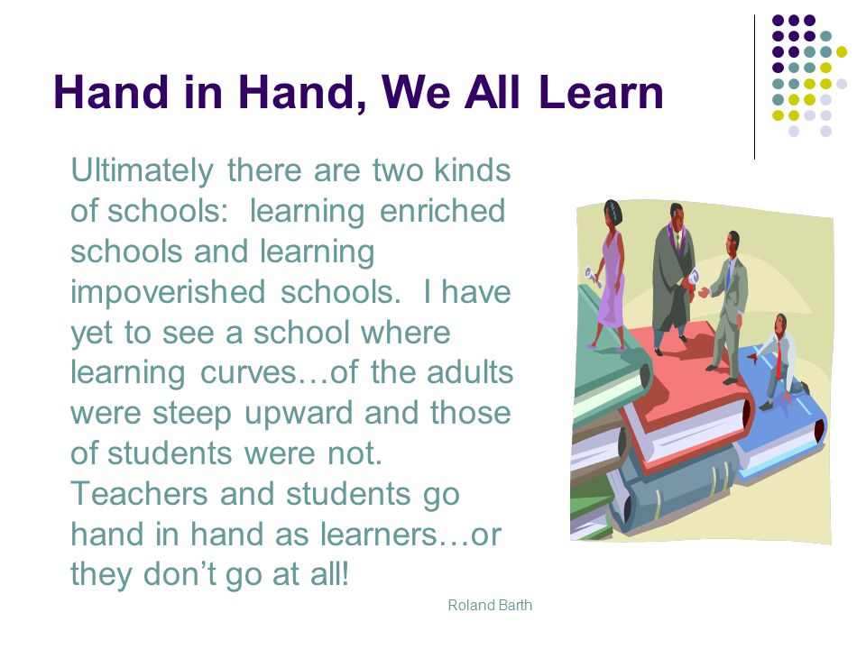 Hand in Hand, We All Learn Ultimately there are two kinds of schools: learning enriched schools and learning impoverished schools.