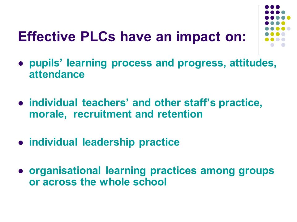 Effective PLCs have an impact on: pupils' learning process and progress, attitudes, attendance individual teachers' and other staff's practice, morale, recruitment and retention individual leadership practice organisational learning practices among groups or across the whole school