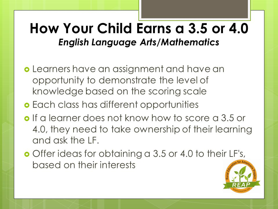 How Your Child Earns a 3.5 or 4.0 English Language Arts/Mathematics  Learners have an assignment and have an opportunity to demonstrate the level of knowledge based on the scoring scale  Each class has different opportunities  If a learner does not know how to score a 3.5 or 4.0, they need to take ownership of their learning and ask the LF.