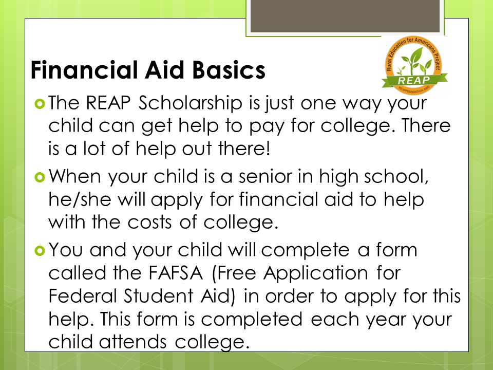 Financial Aid Basics  The REAP Scholarship is just one way your child can get help to pay for college.
