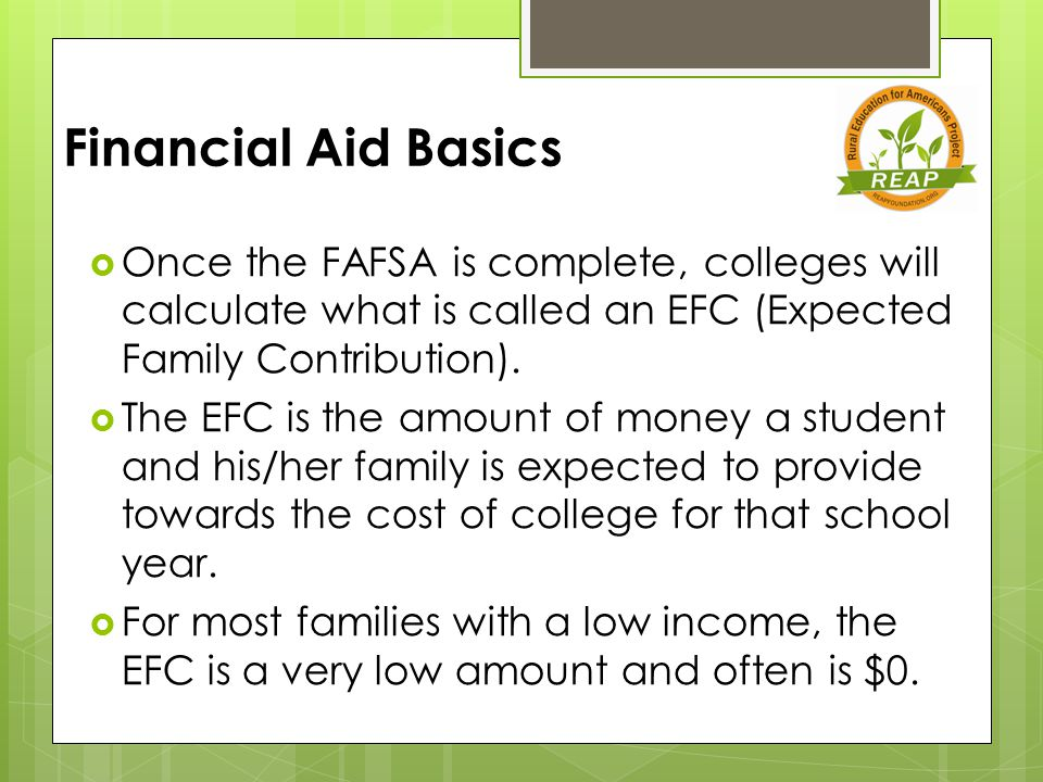 Financial Aid Basics  Once the FAFSA is complete, colleges will calculate what is called an EFC (Expected Family Contribution).