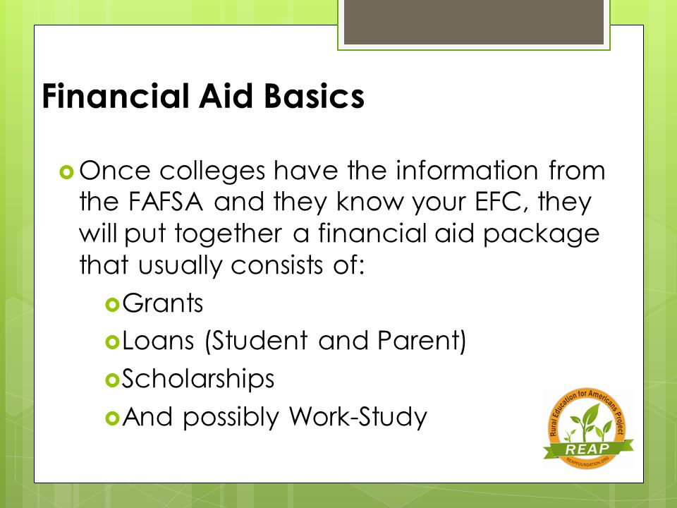 Financial Aid Basics  Once colleges have the information from the FAFSA and they know your EFC, they will put together a financial aid package that usually consists of:  Grants  Loans (Student and Parent)  Scholarships  And possibly Work-Study