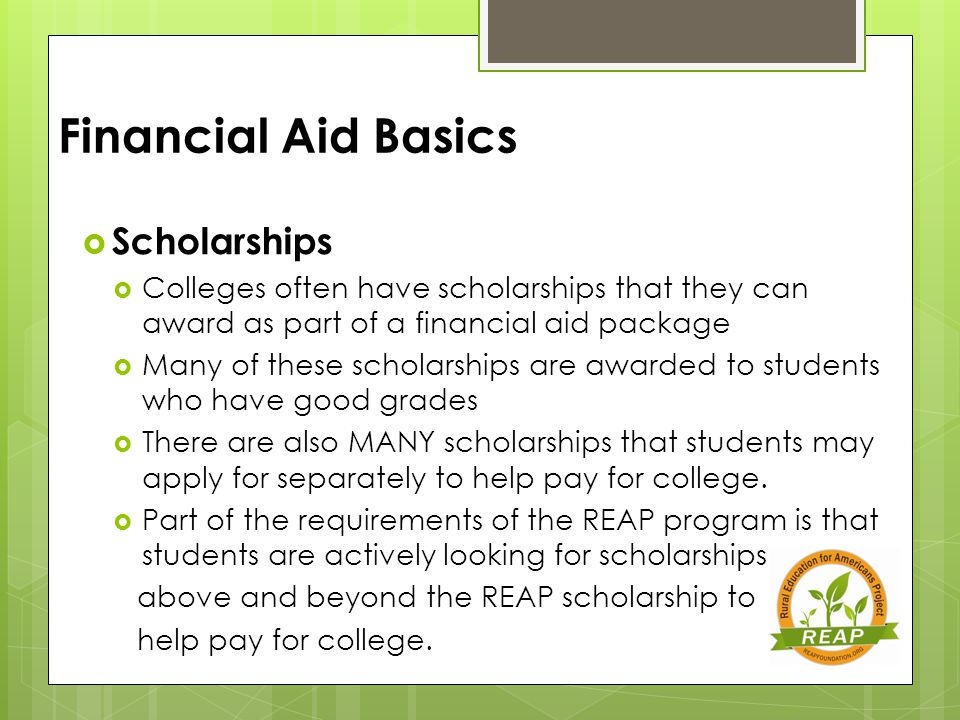 Financial Aid Basics  Scholarships  Colleges often have scholarships that they can award as part of a financial aid package  Many of these scholarships are awarded to students who have good grades  There are also MANY scholarships that students may apply for separately to help pay for college.