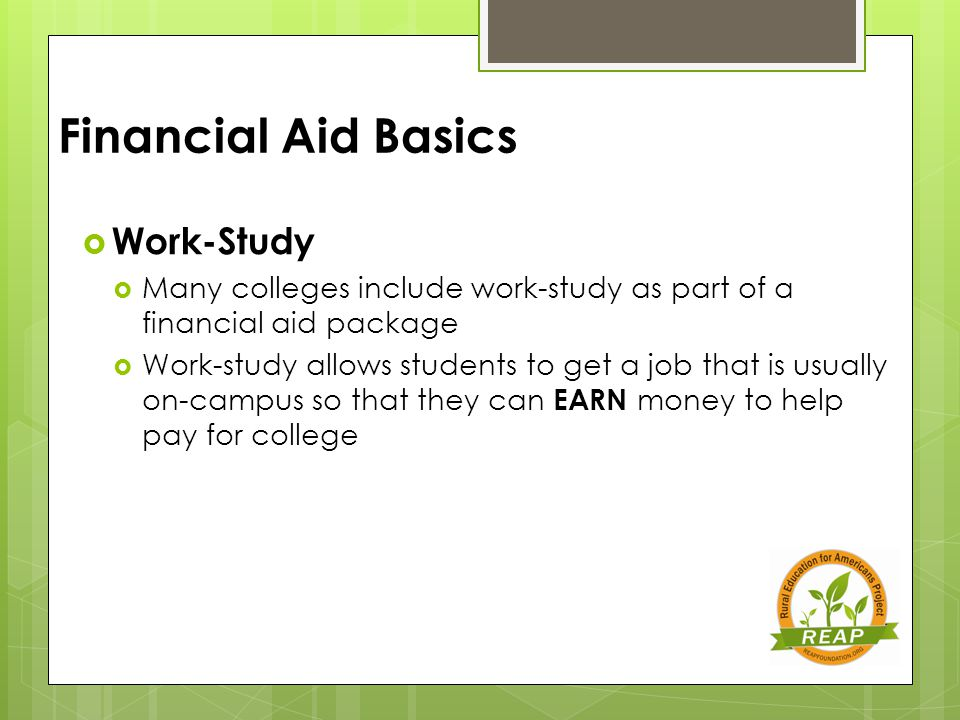 Financial Aid Basics  Work-Study  Many colleges include work-study as part of a financial aid package  Work-study allows students to get a job that is usually on-campus so that they can EARN money to help pay for college