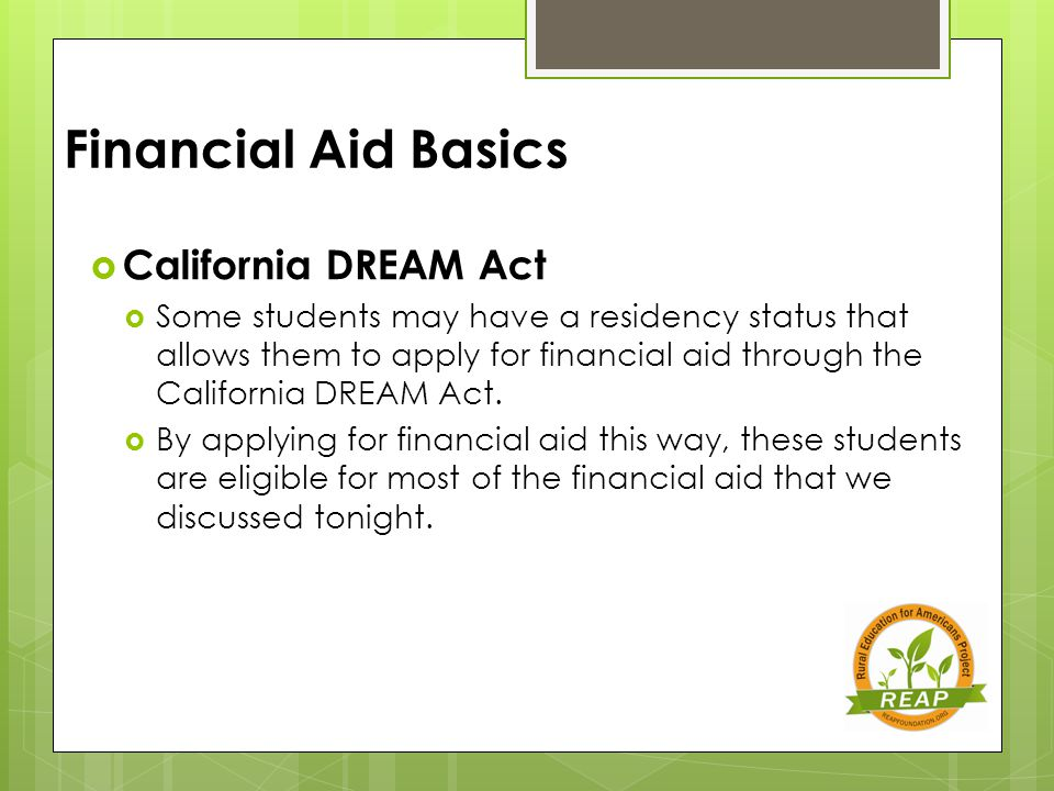 Financial Aid Basics  California DREAM Act  Some students may have a residency status that allows them to apply for financial aid through the California DREAM Act.