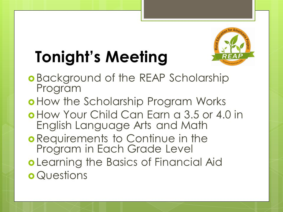 Tonight's Meeting  Background of the REAP Scholarship Program  How the Scholarship Program Works  How Your Child Can Earn a 3.5 or 4.0 in English Language Arts and Math  Requirements to Continue in the Program in Each Grade Level  Learning the Basics of Financial Aid  Questions