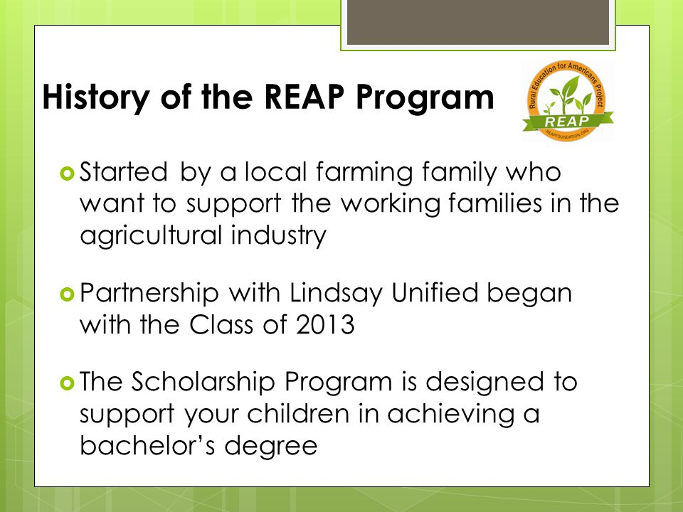 History of the REAP Program  Started by a local farming family who want to support the working families in the agricultural industry  Partnership with Lindsay Unified began with the Class of 2013  The Scholarship Program is designed to support your children in achieving a bachelor's degree