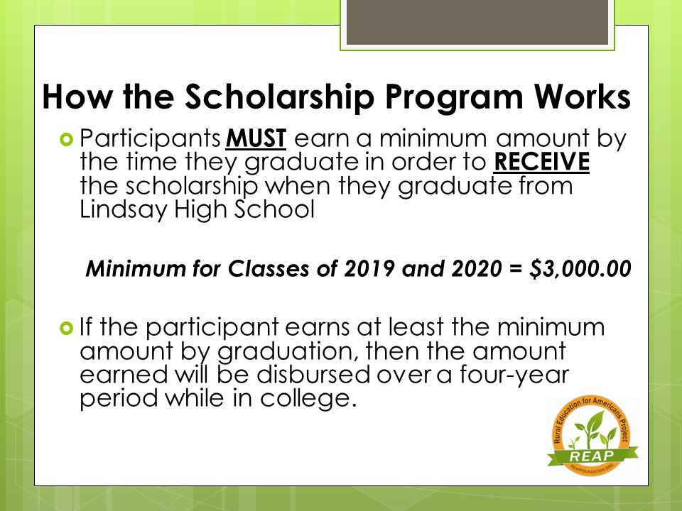 How the Scholarship Program Works  Participants MUST earn a minimum amount by the time they graduate in order to RECEIVE the scholarship when they graduate from Lindsay High School Minimum for Classes of 2019 and 2020 = $3,000.00  If the participant earns at least the minimum amount by graduation, then the amount earned will be disbursed over a four-year period while in college.