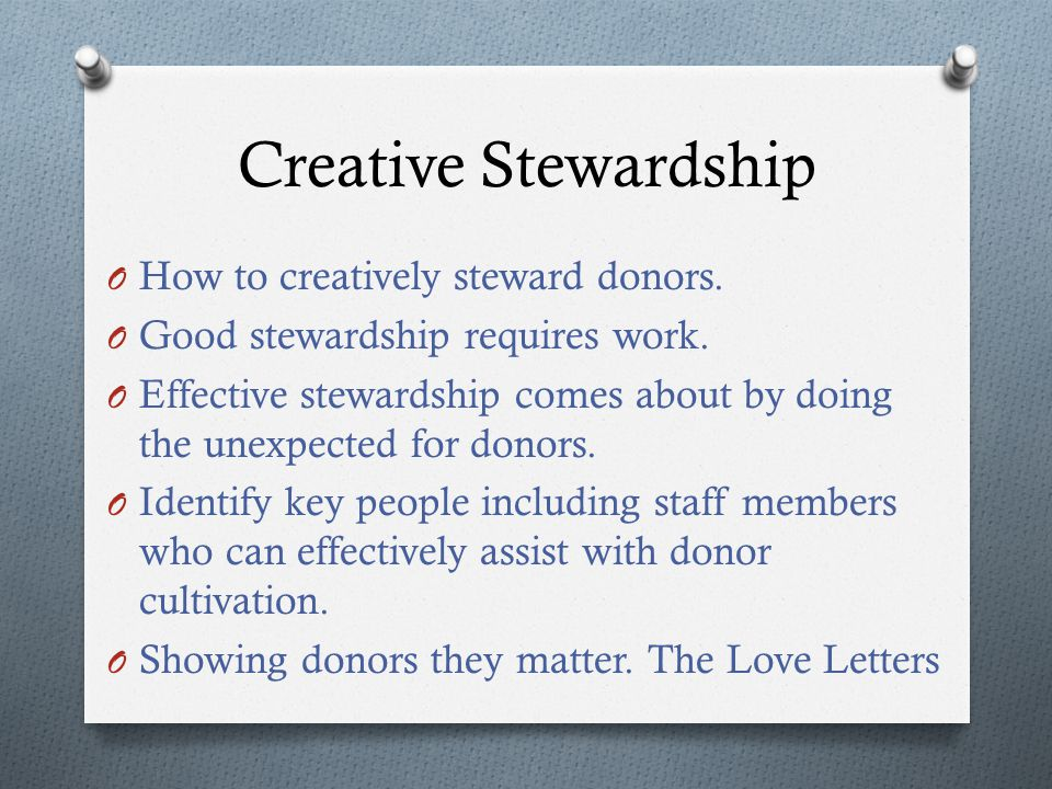 O How to creatively steward donors. O Good stewardship requires work.