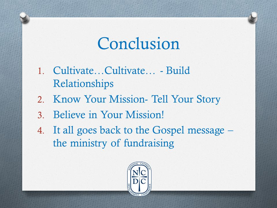 Conclusion 1. Cultivate…Cultivate… - Build Relationships 2. Know Your Mission- Tell Your Story 3. Believe in Your Mission! 4. It all goes back to the