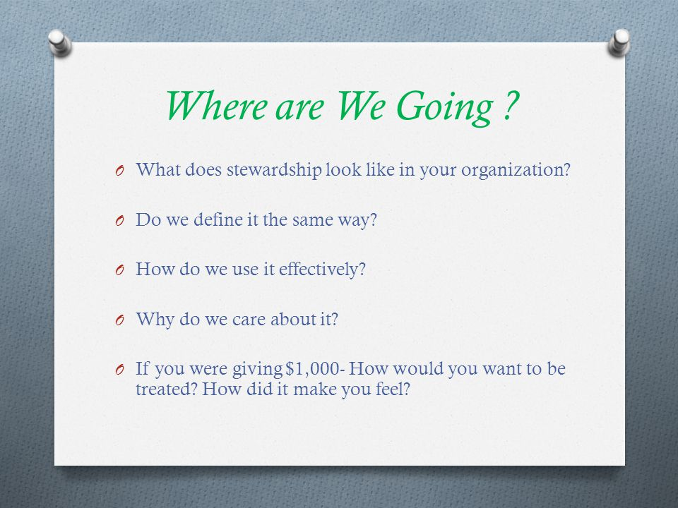 Where are We Going ? O What does stewardship look like in your organization? O Do we define it the same way? O How do we use it effectively? O Why do