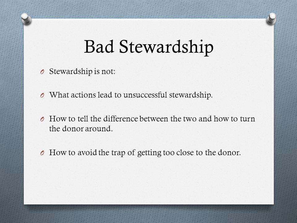 O Stewardship is not: O What actions lead to unsuccessful stewardship. O How to tell the difference between the two and how to turn the donor around.