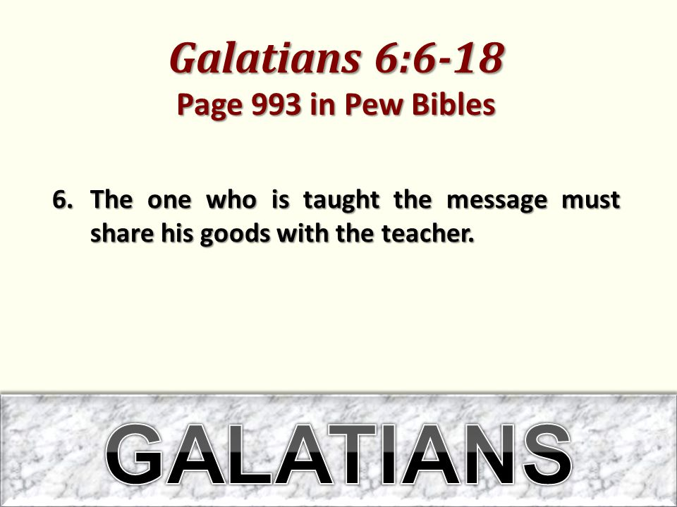 Galatians 6:6-18 Page 993 in Pew Bibles 6.The one who is taught the message must share his goods with the teacher.