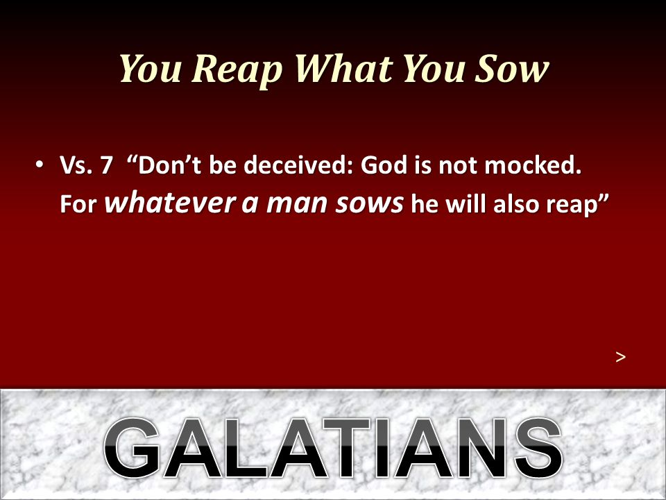 You Reap What You Sow Vs. 7 Don't be deceived: God is not mocked.