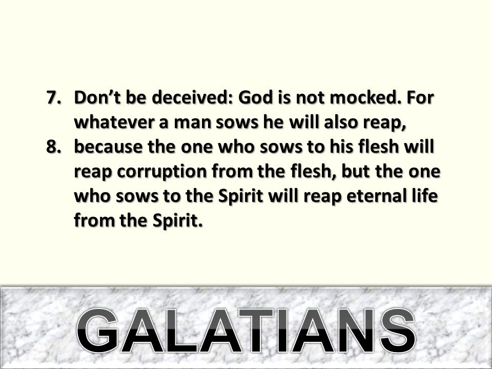 7.Don't be deceived: God is not mocked. For whatever a man sows he will also reap, 8.because the one who sows to his flesh will reap corruption from t